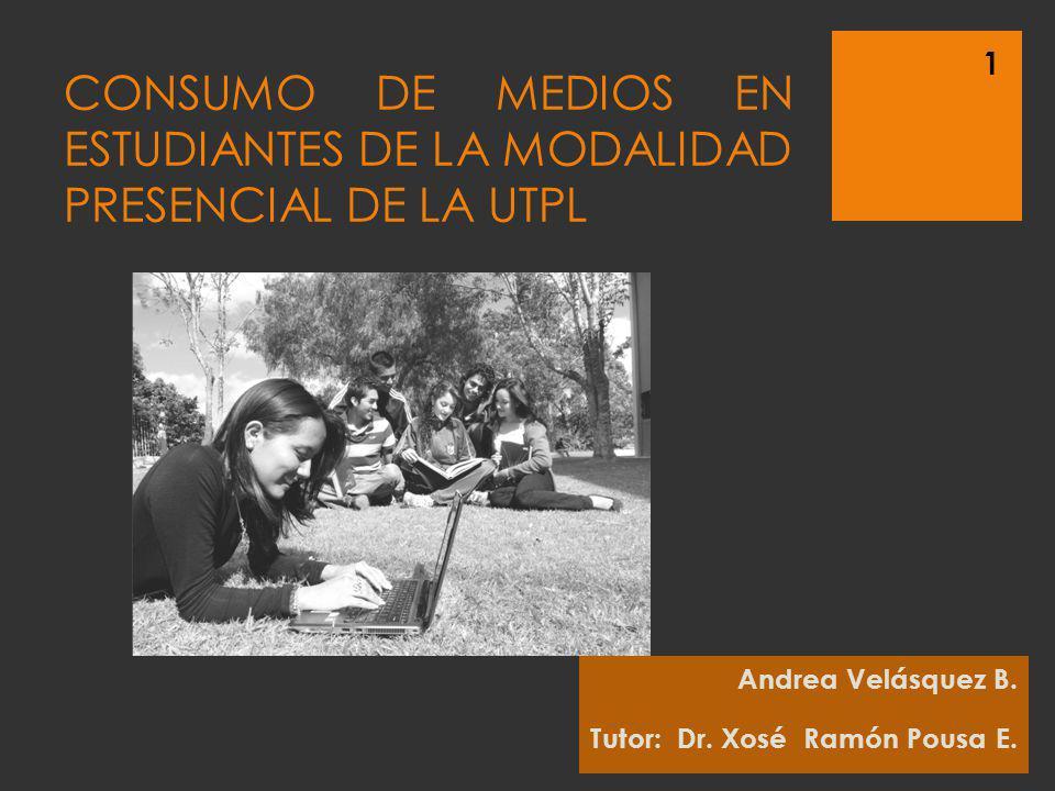CONSUMO DE MEDIOS EN ESTUDIANTES DE LA MODALIDAD PRESENCIAL DE LA UTPL Andrea Velásquez B. Tutor: Dr. Xosé Ramón Pousa E. 1