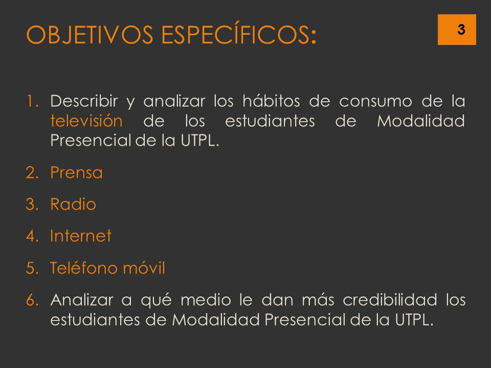 3 OBJETIVOS ESPECÍFICOS : 1.Describir y analizar los hábitos de consumo de la televisión de los estudiantes de Modalidad Presencial de la UTPL. 2.Pren