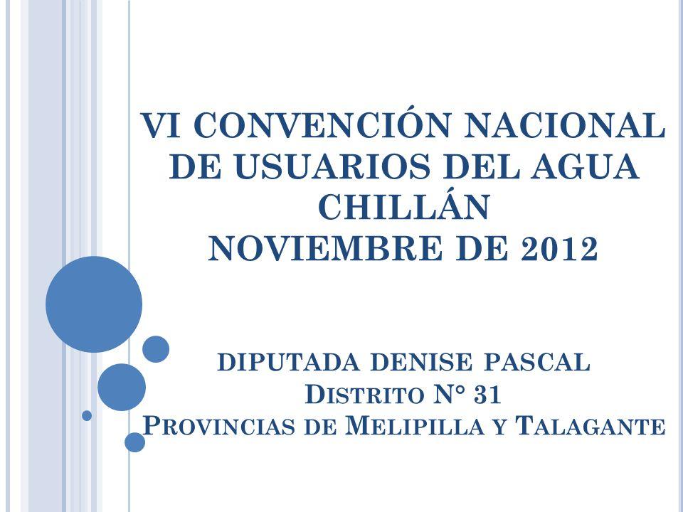 VI CONVENCIÓN NACIONAL DE USUARIOS DEL AGUA CHILLÁN NOVIEMBRE DE 2012 DIPUTADA DENISE PASCAL D ISTRITO N° 31 P ROVINCIAS DE M ELIPILLA Y T ALAGANTE