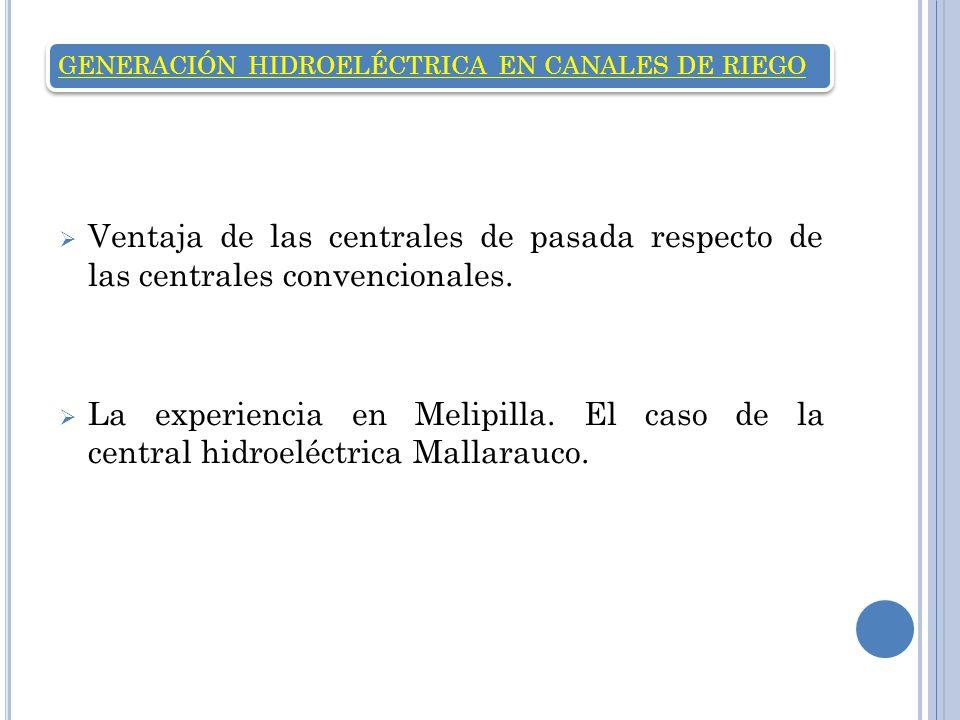 GENERACIÓN HIDROELÉCTRICA EN CANALES DE RIEGO Ventaja de las centrales de pasada respecto de las centrales convencionales. La experiencia en Melipilla