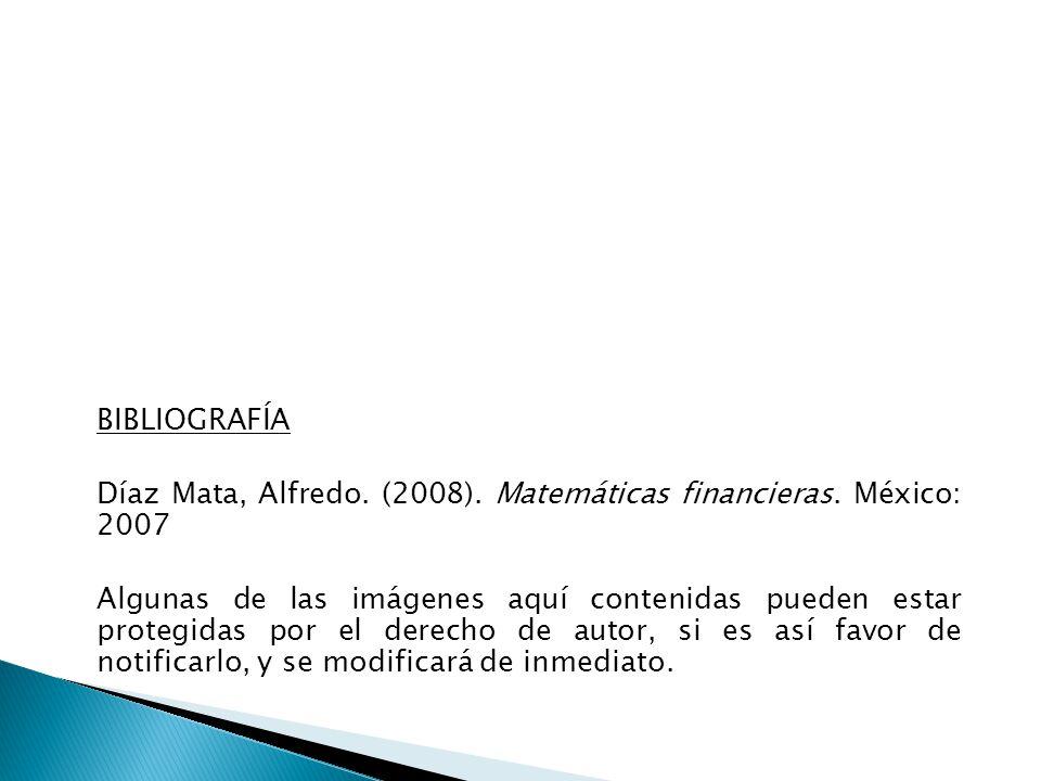 BIBLIOGRAFÍA Díaz Mata, Alfredo. (2008). Matemáticas financieras. México: 2007 Algunas de las imágenes aquí contenidas pueden estar protegidas por el