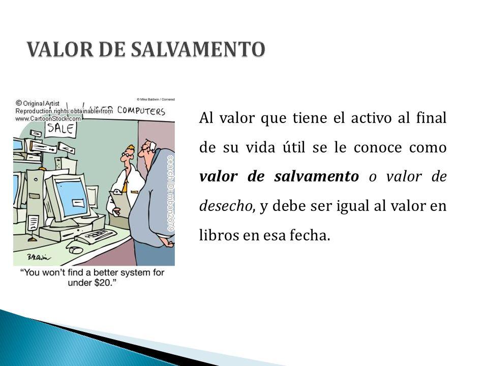 Al valor que tiene el activo al final de su vida útil se le conoce como valor de salvamento o valor de desecho, y debe ser igual al valor en libros en