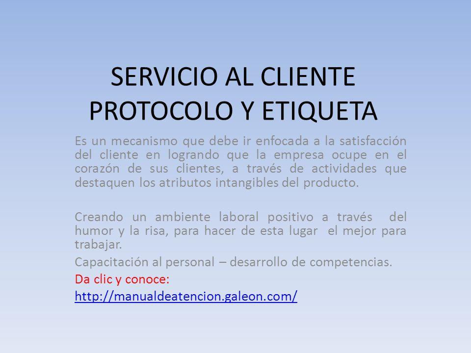 SERVICIO AL CLIENTE PROTOCOLO Y ETIQUETA Es un mecanismo que debe ir enfocada a la satisfacción del cliente en logrando que la empresa ocupe en el cor