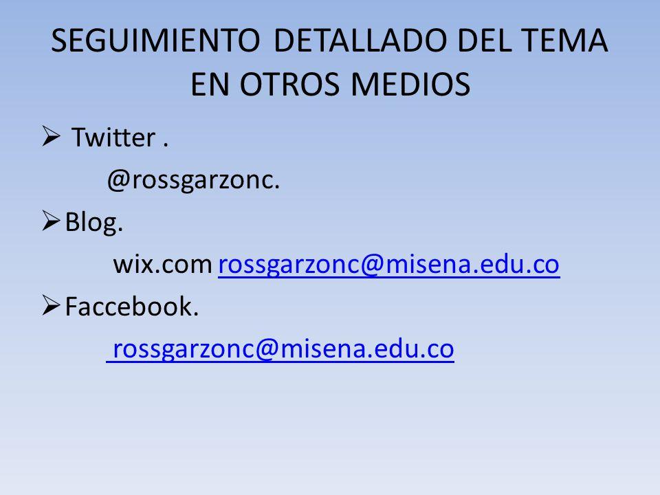 SEGUIMIENTO DETALLADO DEL TEMA EN OTROS MEDIOS Twitter. @rossgarzonc. Blog. wix.com rossgarzonc@misena.edu.corossgarzonc@misena.edu.co Faccebook. ross
