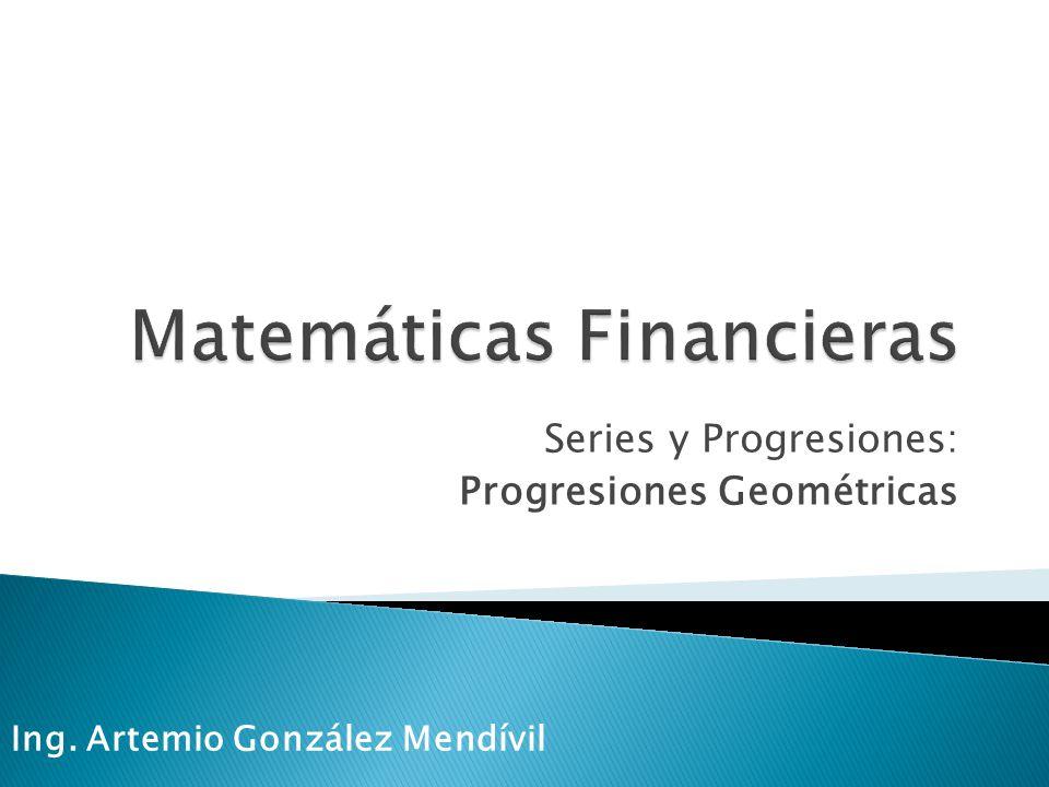 Series y Progresiones: Progresiones Geométricas Ing. Artemio González Mendívil