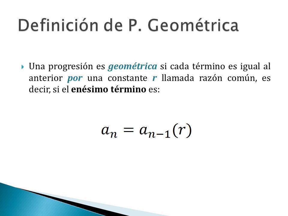 Una progresión es geométrica si cada término es igual al anterior por una constante r llamada razón común, es decir, si el enésimo término es: