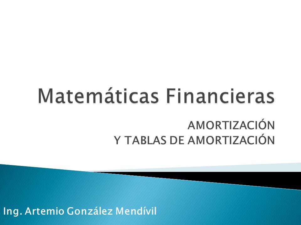 AMORTIZACIÓN Y TABLAS DE AMORTIZACIÓN Ing. Artemio González Mendívil