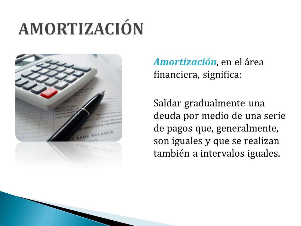 Amortización, en el área financiera, significa: Saldar gradualmente una deuda por medio de una serie de pagos que, generalmente, son iguales y que se
