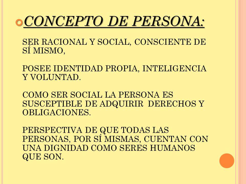 CONCEPTO DE PERSONA: CONCEPTO DE PERSONA: SER RACIONAL Y SOCIAL, CONSCIENTE DE SÍ MISMO, POSEE IDENTIDAD PROPIA, INTELIGENCIA Y VOLUNTAD. COMO SER SOC