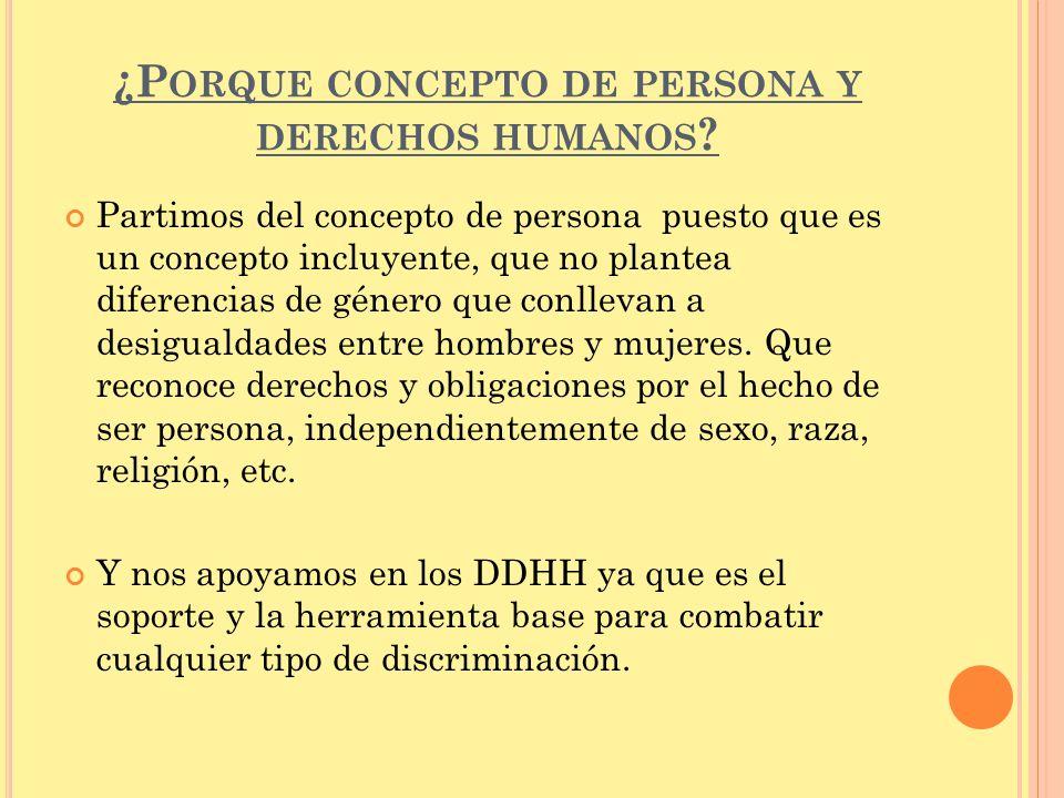 ¿P ORQUE CONCEPTO DE PERSONA Y DERECHOS HUMANOS ? Partimos del concepto de persona puesto que es un concepto incluyente, que no plantea diferencias de