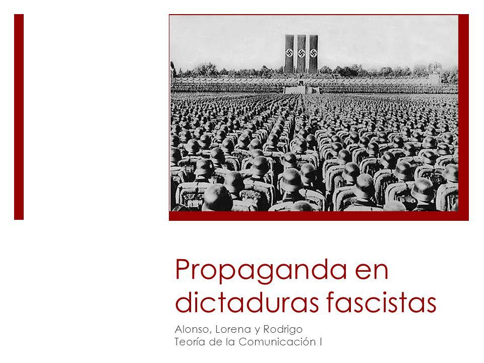 Propaganda en dictaduras fascistas Alonso, Lorena y Rodrigo Teoría de la Comunicación I