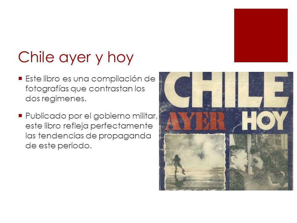 Chile ayer y hoy Este libro es una compilación de fotografías que contrastan los dos regimenes.