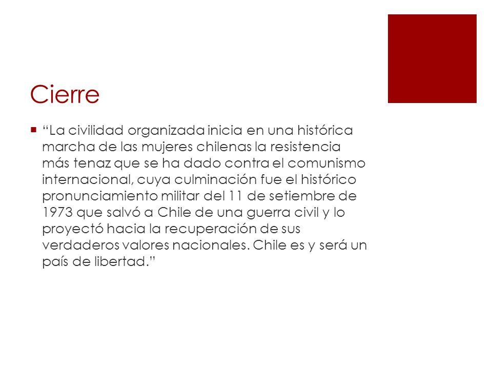 Cierre La civilidad organizada inicia en una histórica marcha de las mujeres chilenas la resistencia más tenaz que se ha dado contra el comunismo internacional, cuya culminación fue el histórico pronunciamiento militar del 11 de setiembre de 1973 que salvó a Chile de una guerra civil y lo proyectó hacia la recuperación de sus verdaderos valores nacionales.