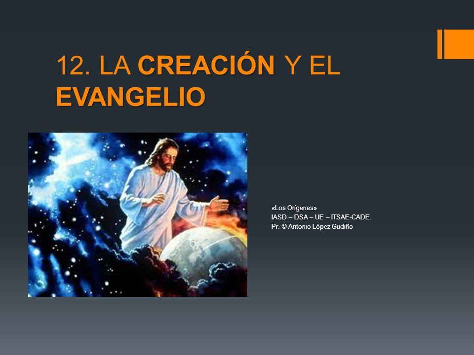 CREACIÓN EVANGELIO 12. LA CREACIÓN Y EL EVANGELIO «Los Orígenes» IASD – DSA – UE – ITSAE-CADE. Pr. © Antonio López Gudiño
