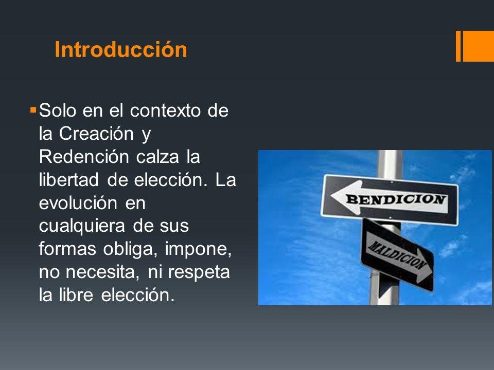 Introducción Solo en el contexto de la Creación y Redención calza la libertad de elección. La evolución en cualquiera de sus formas obliga, impone, no