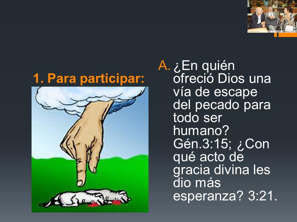 1. Para participar: A.¿En quién ofreció Dios una vía de escape del pecado para todo ser humano? Gén.3:15; ¿Con qué acto de gracia divina les dio más e