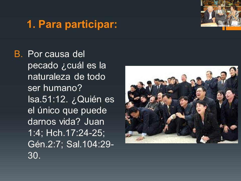 1. Para participar: B.Por causa del pecado ¿cuál es la naturaleza de todo ser humano? Isa.51:12. ¿Quién es el único que puede darnos vida? Juan 1:4; H