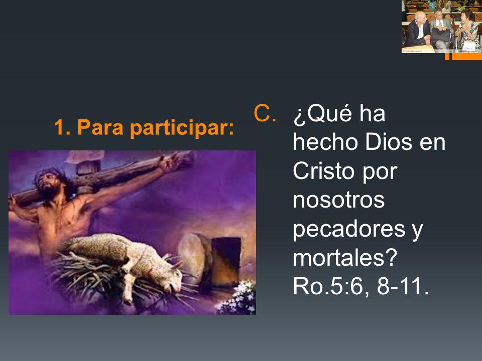 1. Para participar: C.¿Qué ha hecho Dios en Cristo por nosotros pecadores y mortales? Ro.5:6, 8-11.