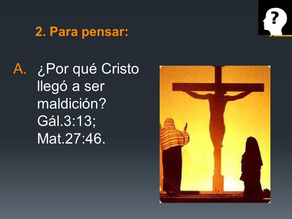2. Para pensar: A.¿Por qué Cristo llegó a ser maldición? Gál.3:13; Mat.27:46.