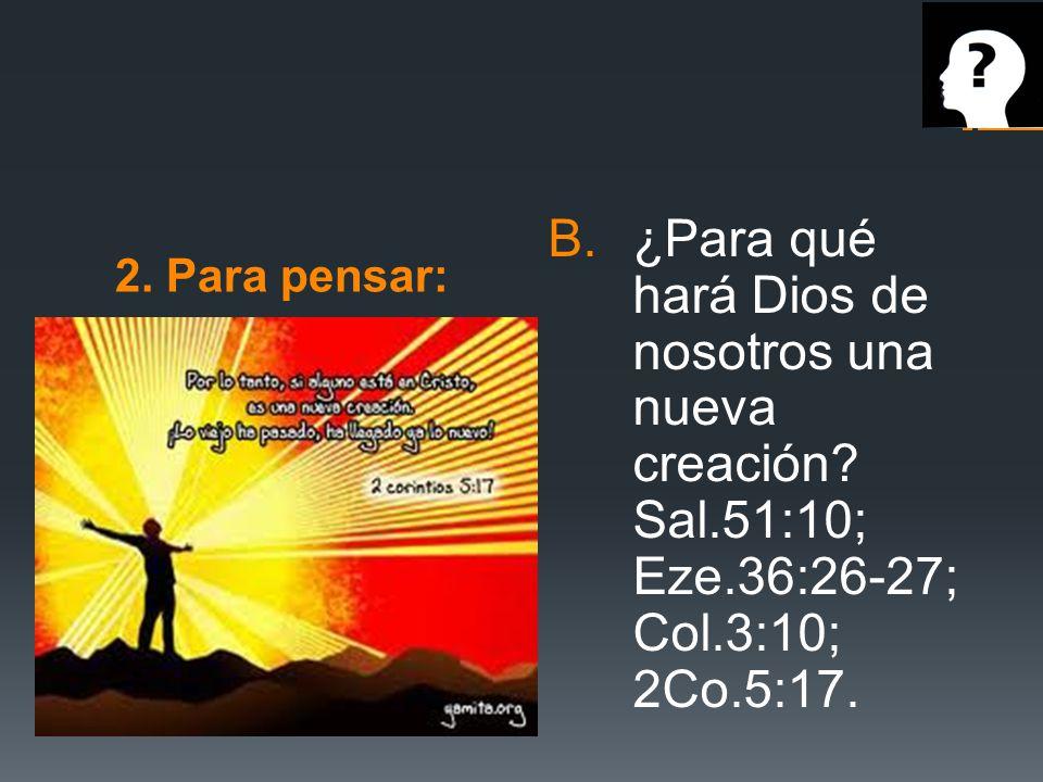 2. Para pensar: B.¿Para qué hará Dios de nosotros una nueva creación? Sal.51:10; Eze.36:26-27; Col.3:10; 2Co.5:17.