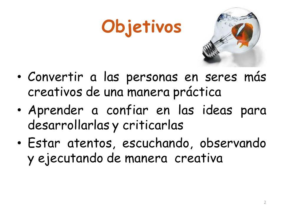 Objetivos Convertir a las personas en seres más creativos de una manera práctica Aprender a confiar en las ideas para desarrollarlas y criticarlas Est