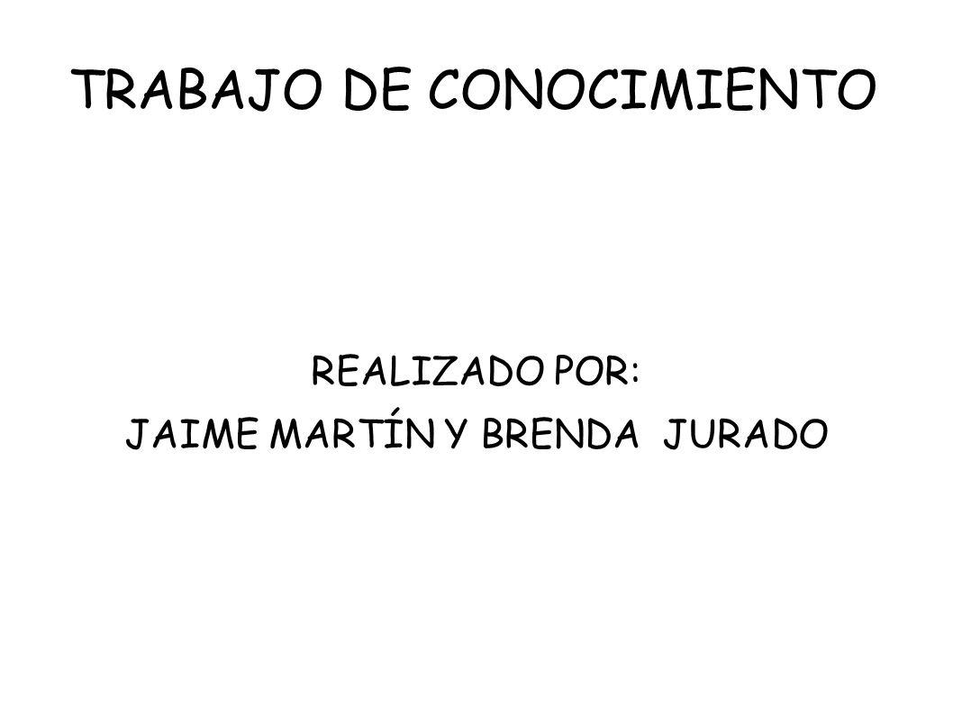 TRABAJO DE CONOCIMIENTO REALIZADO POR: JAIME MARTÍN Y BRENDA JURADO