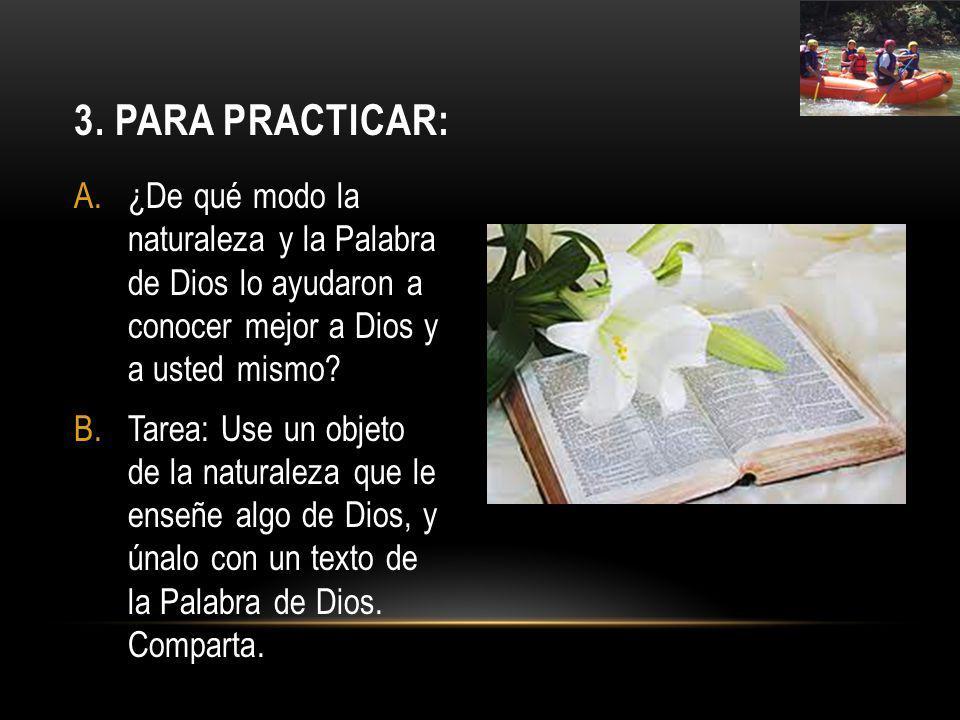 A.¿De qué modo la naturaleza y la Palabra de Dios lo ayudaron a conocer mejor a Dios y a usted mismo? B.Tarea: Use un objeto de la naturaleza que le e