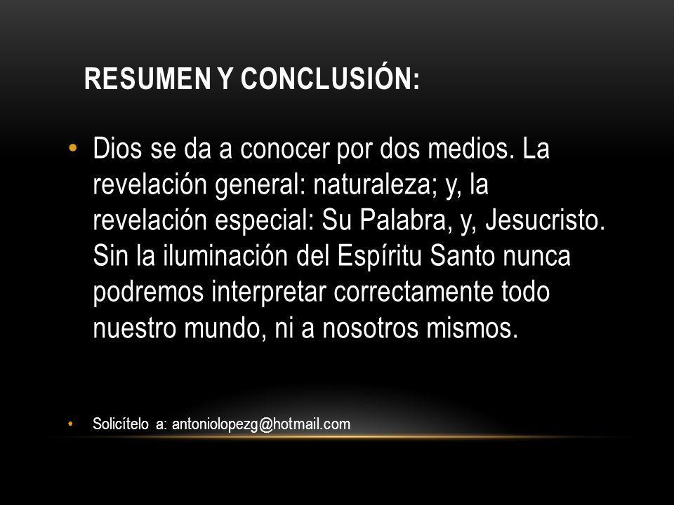RESUMEN Y CONCLUSIÓN: Dios se da a conocer por dos medios. La revelación general: naturaleza; y, la revelación especial: Su Palabra, y, Jesucristo. Si