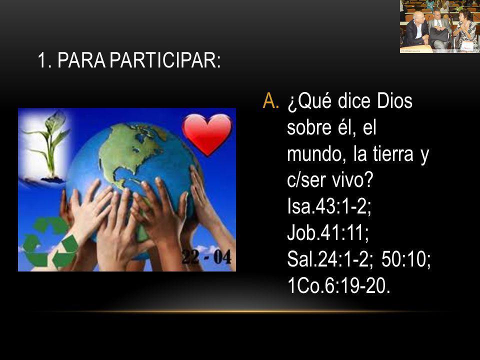 A.¿Qué dice Dios sobre él, el mundo, la tierra y c/ser vivo? Isa.43:1-2; Job.41:11; Sal.24:1-2; 50:10; 1Co.6:19-20. 1. PARA PARTICIPAR: