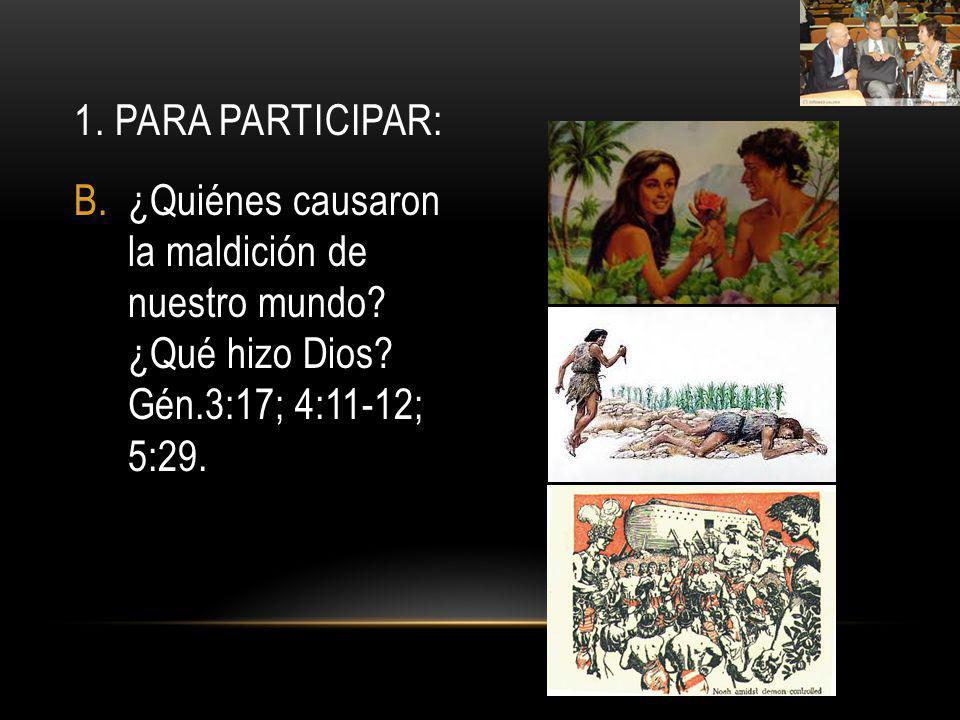 B.¿Quiénes causaron la maldición de nuestro mundo? ¿Qué hizo Dios? Gén.3:17; 4:11-12; 5:29. 1. PARA PARTICIPAR:
