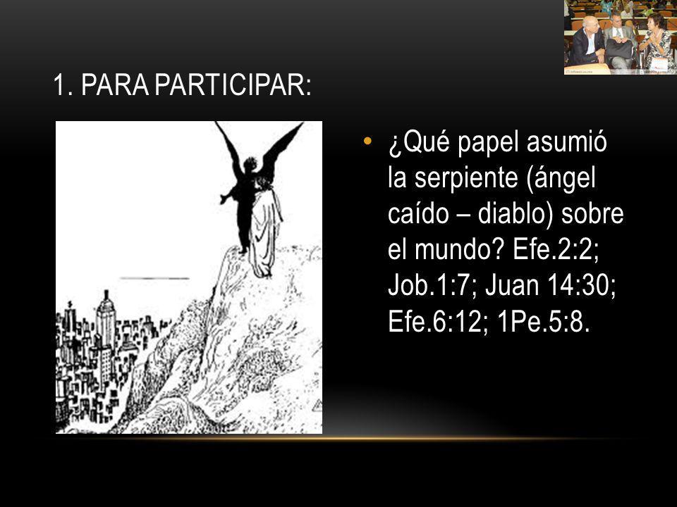 ¿Qué papel asumió la serpiente (ángel caído – diablo) sobre el mundo? Efe.2:2; Job.1:7; Juan 14:30; Efe.6:12; 1Pe.5:8. 1. PARA PARTICIPAR: