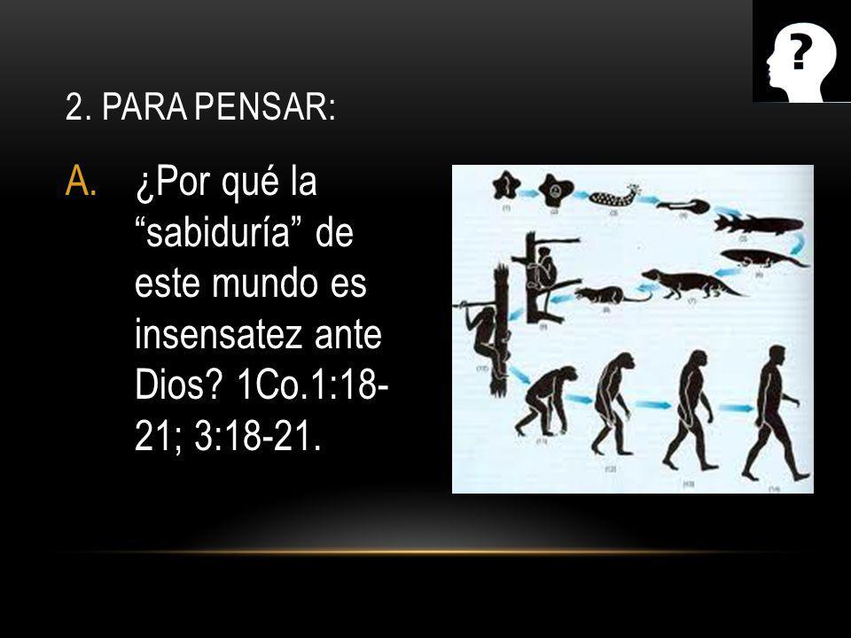A.¿Por qué la sabiduría de este mundo es insensatez ante Dios? 1Co.1:18- 21; 3:18-21. 2. PARA PENSAR: