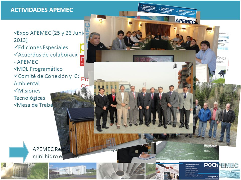 Expo APEMEC (25 y 26 Junio 2013) Ediciones Especiales Acuerdos de colaboración: CNR - APEMEC MDL Programático Comité de Conexión y Comité Ambiental Misiones Tecnológicas Mesa de Trabajo ACTIVIDADES APEMEC APEMEC Realiza en actividades que promueven el crecimiento del sector mini hidro en Chile