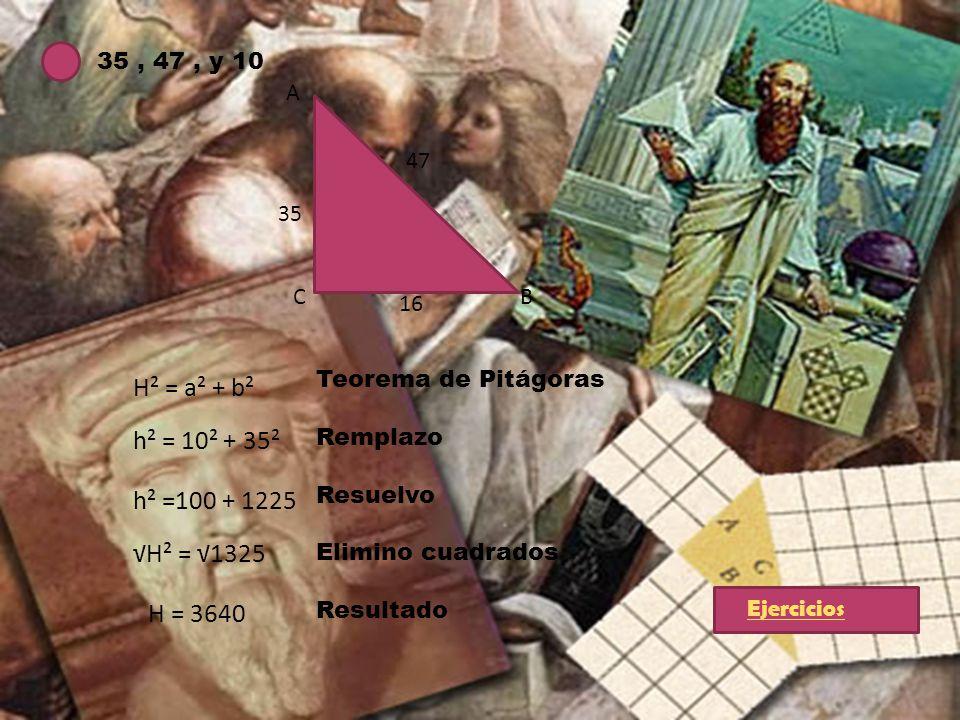 35, 47, y 10 A BC 47 35 16 H² = a² + b² h² = 10² + 35² h² =100 + 1225 H² = 1325 H = 3640 Teorema de Pitágoras Remplazo Resuelvo Elimino cuadrados Resu