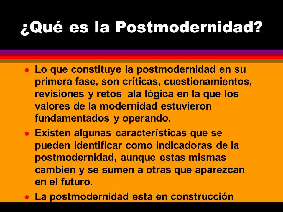 l Lo que constituye la postmodernidad en su primera fase, son críticas, cuestionamientos, revisiones y retos ala lógica en la que los valores de la mo