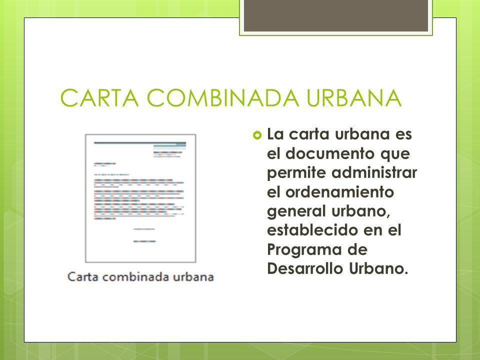 CARTA COMBINADA URBANA La carta urbana es el documento que permite administrar el ordenamiento general urbano, establecido en el Programa de Desarroll