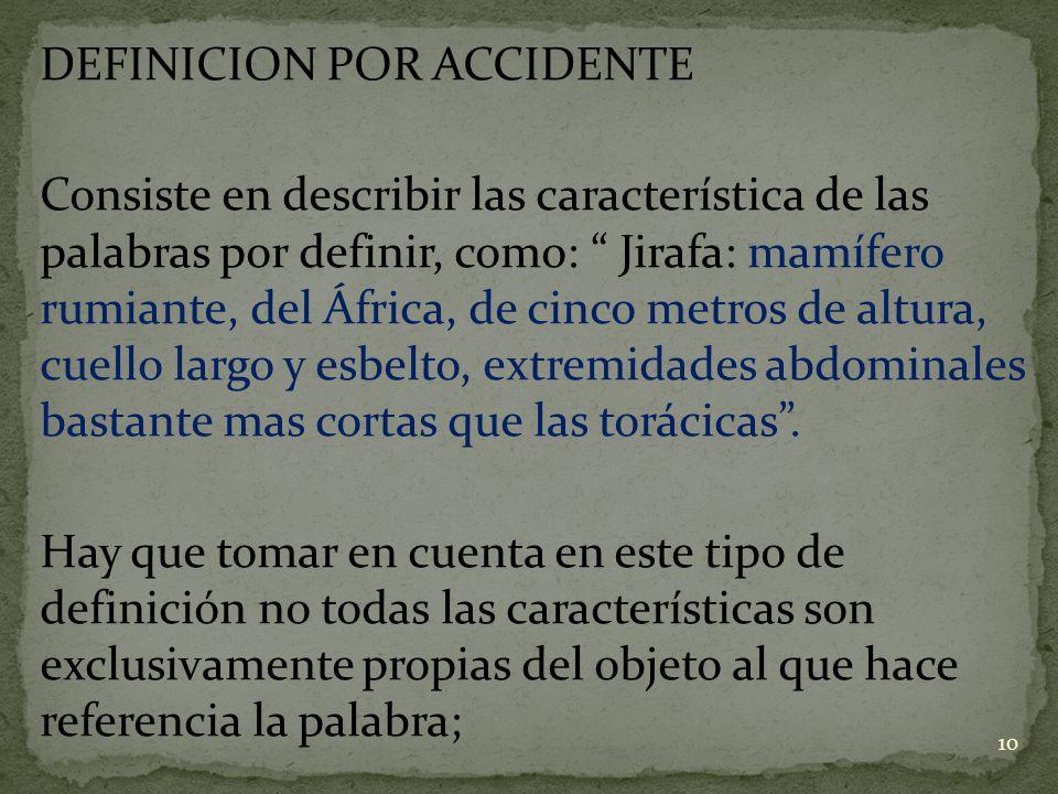 DEFINICION POR ACCIDENTE Consiste en describir las característica de las palabras por definir, como: Jirafa: mamífero rumiante, del África, de cinco m