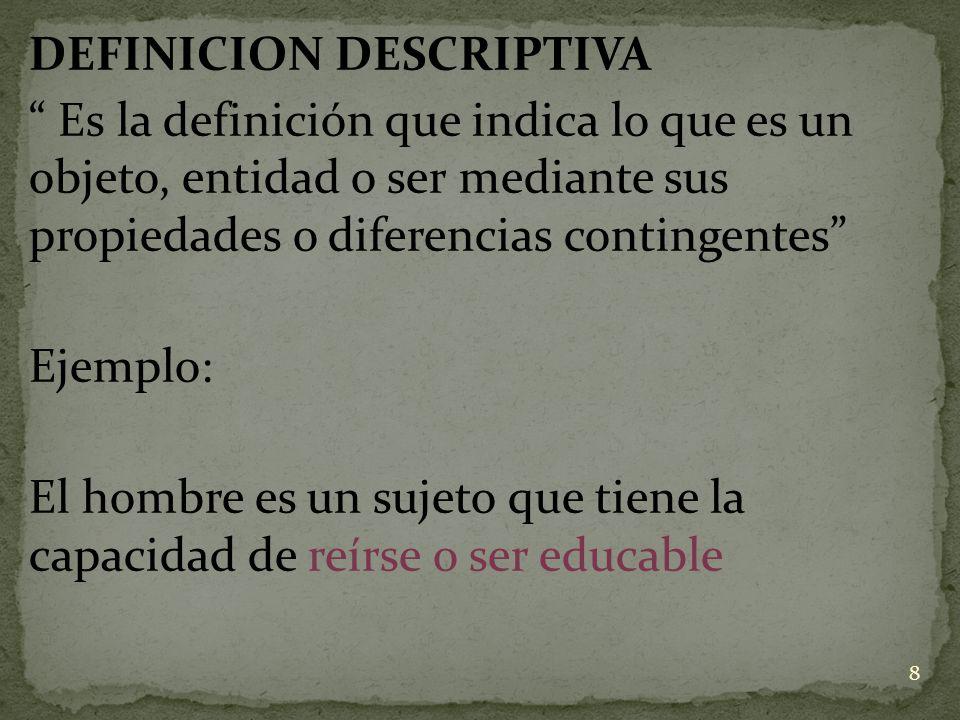 DEFINICION DESCRIPTIVA Es la definición que indica lo que es un objeto, entidad o ser mediante sus propiedades o diferencias contingentes Ejemplo: El