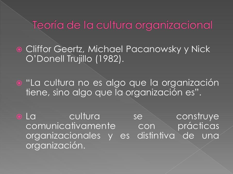 Cliffor Geertz, Michael Pacanowsky y Nick ODonell Trujillo (1982). La cultura no es algo que la organización tiene, sino algo que la organización es.