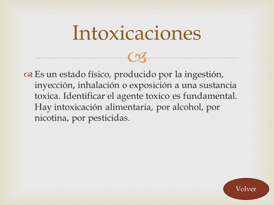 Es un estado físico, producido por la ingestión, inyección, inhalación o exposición a una sustancia toxica. Identificar el agente toxico es fundamenta