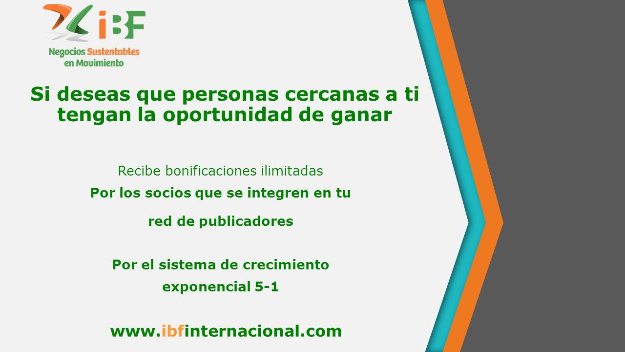 Si deseas que personas cercanas a ti tengan la oportunidad de ganar Recibe bonificaciones ilimitadas Por los socios que se integren en tu red de publicadores Por el sistema de crecimiento exponencial 5-1 www.ibfinternacional.com