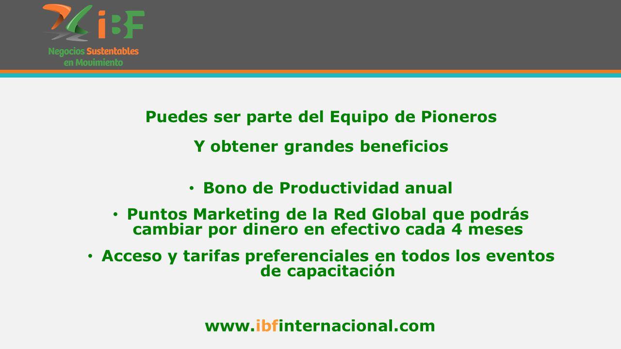 Puedes ser parte del Equipo de Pioneros Y obtener grandes beneficios Bono de Productividad anual Puntos Marketing de la Red Global que podrás cambiar por dinero en efectivo cada 4 meses Acceso y tarifas preferenciales en todos los eventos de capacitación www.ibfinternacional.com