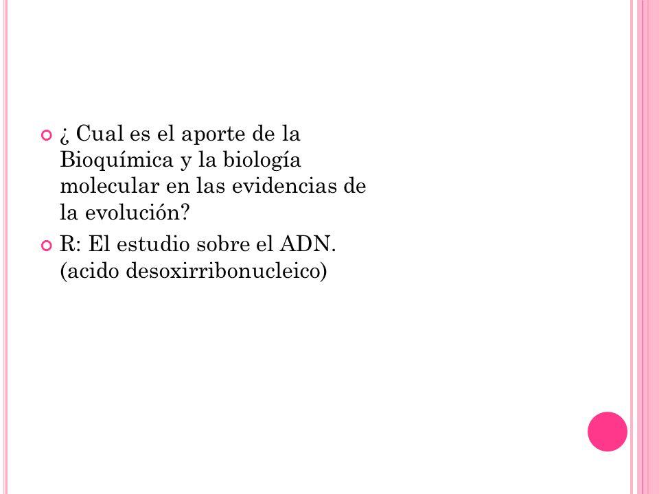 ¿ Cual es el aporte de la Bioquímica y la biología molecular en las evidencias de la evolución? R: El estudio sobre el ADN. (acido desoxirribonucleico