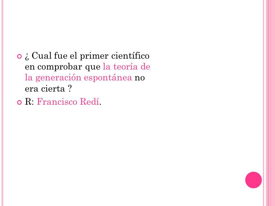 ¿ Cual fue el primer científico en comprobar que la teoría de la generación espontánea no era cierta ? R: Francisco Redí.
