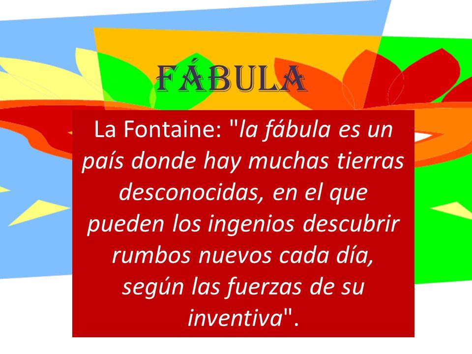 fábula La Fontaine: la fábula es un país donde hay muchas tierras desconocidas, en el que pueden los ingenios descubrir rumbos nuevos cada día, según las fuerzas de su inventiva .