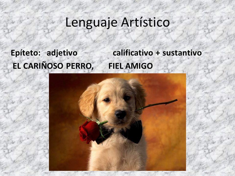 Lenguaje Artístico Epíteto: adjetivo calificativo + sustantivo EL CARIÑOSO PERRO, FIEL AMIGO