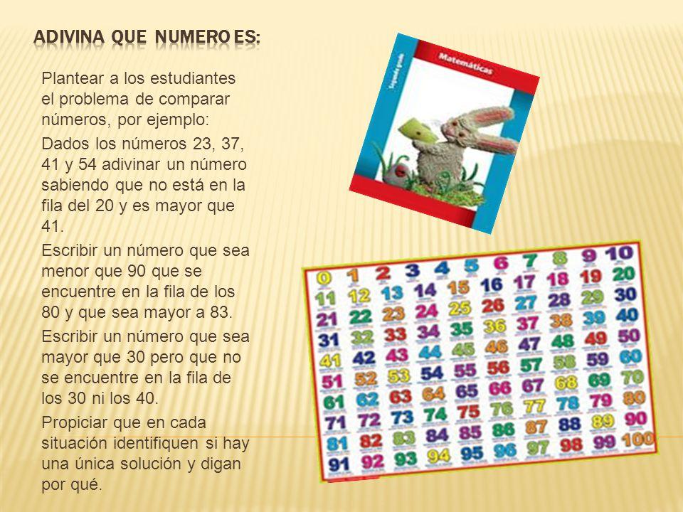 Plantear a los estudiantes el problema de comparar números, por ejemplo: Dados los números 23, 37, 41 y 54 adivinar un número sabiendo que no está en