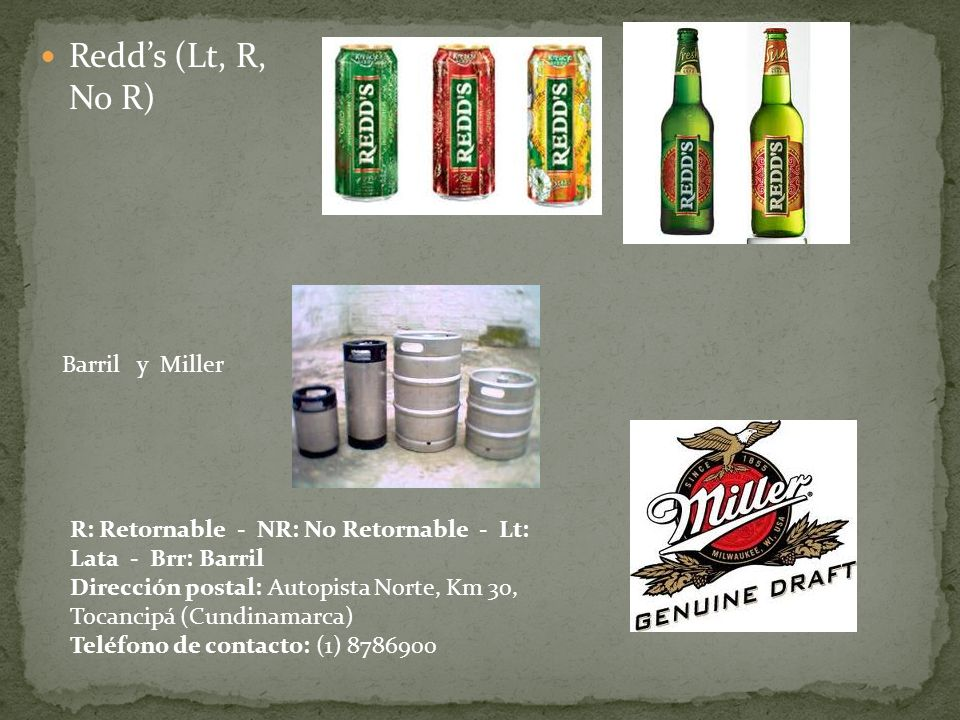 Redds (Lt, R, No R) Barril y Miller R: Retornable - NR: No Retornable - Lt: Lata - Brr: Barril Dirección postal: Autopista Norte, Km 30, Tocancipá (Cu