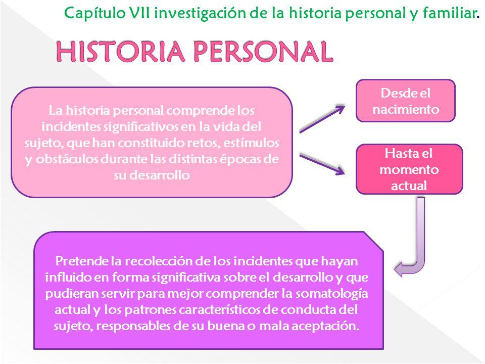 Capítulo VII investigación de la historia personal y familiar. La historia personal comprende los incidentes significativos en la vida del sujeto, que