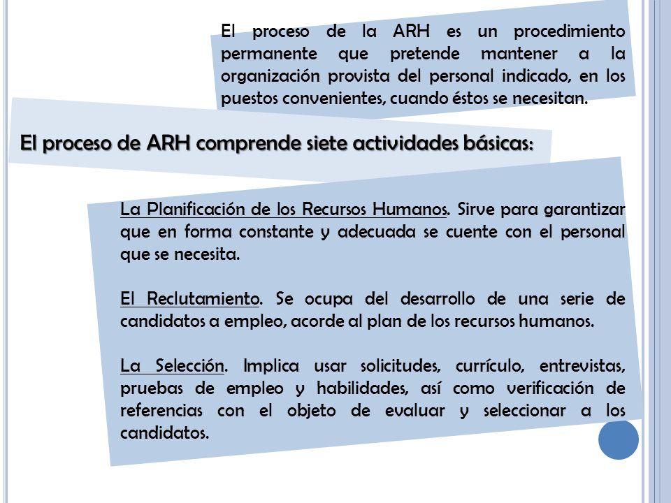 El proceso de la ARH es un procedimiento permanente que pretende mantener a la organización provista del personal indicado, en los puestos convenientes, cuando éstos se necesitan.